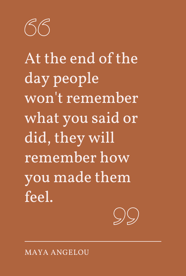 """Quote by Maya Angelou: """"At the end of the day people won't remember what you said or did, they will remember how you made them feel."""""""